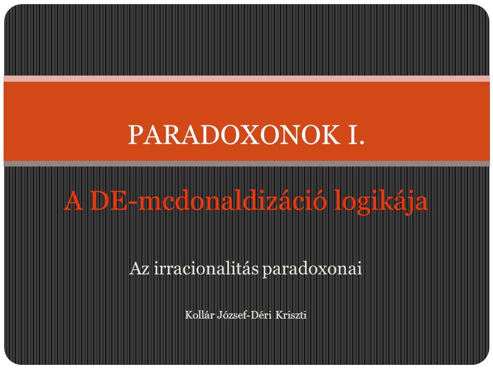 Az irracionalitás paradoxonai Kollár József-Déri Kriszti PARADOXONOK I. A DE-mcdonaldizáció logikája