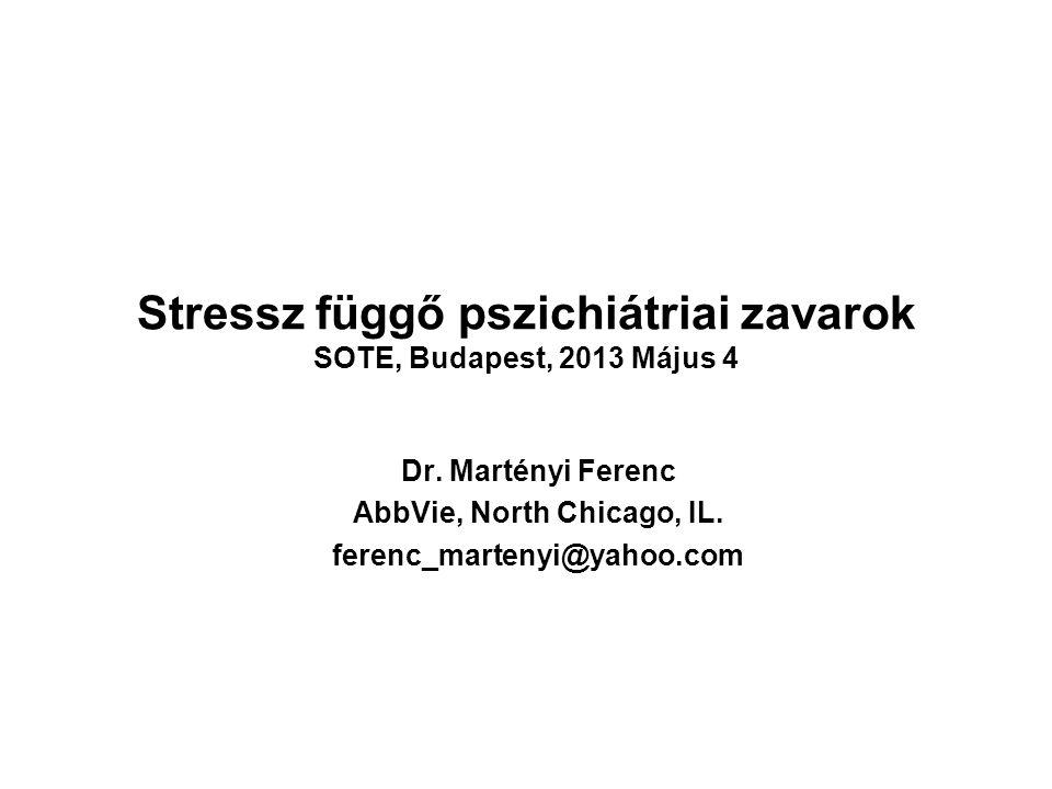 Stressz függő pszichiátriai zavarok SOTE, Budapest, 2013 Május 4 Dr. Martényi Ferenc AbbVie, North Chicago, IL. ferenc_martenyi@yahoo.com