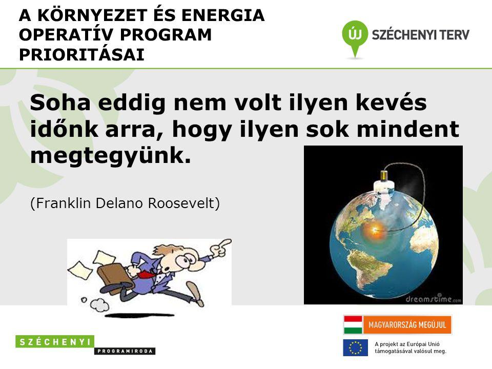 A KÖRNYEZET ÉS ENERGIA OPERATÍV PROGRAM PRIORITÁSAI Soha eddig nem volt ilyen kevés időnk arra, hogy ilyen sok mindent megtegyünk.