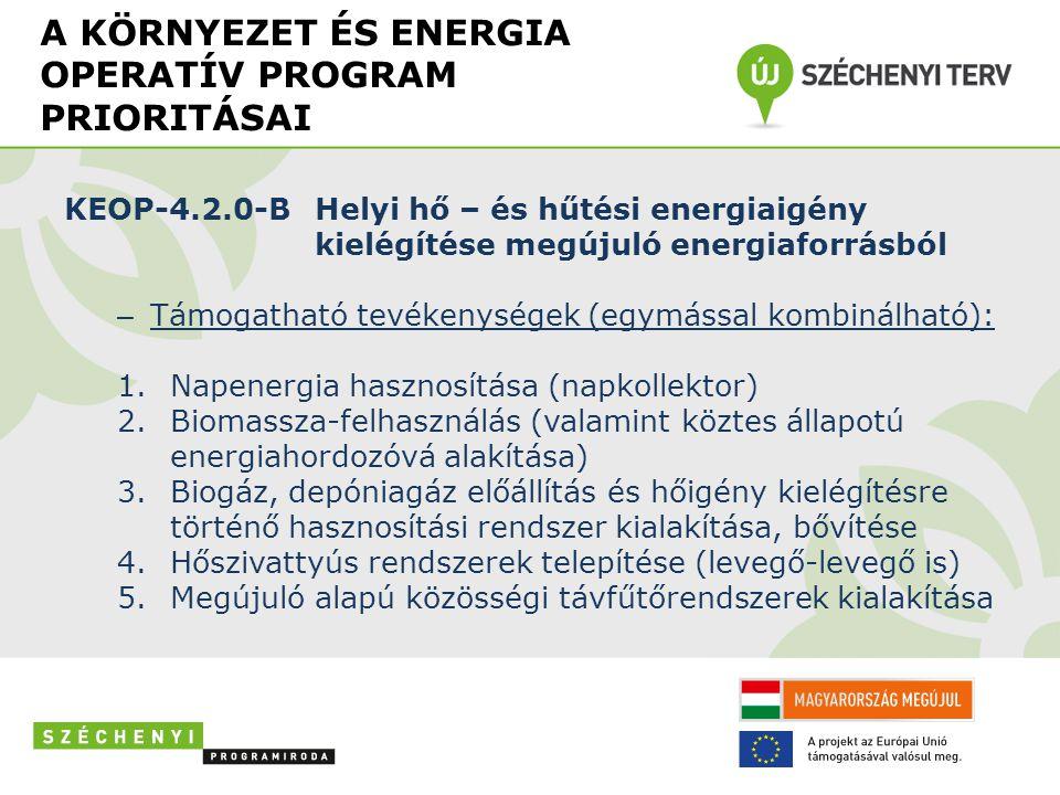 A KÖRNYEZET ÉS ENERGIA OPERATÍV PROGRAM PRIORITÁSAI KEOP-4.2.0-BHelyi hő – és hűtési energiaigény kielégítése megújuló energiaforrásból – Támogatható tevékenységek (egymással kombinálható): 1.Napenergia hasznosítása (napkollektor) 2.Biomassza-felhasználás (valamint köztes állapotú energiahordozóvá alakítása) 3.Biogáz, depóniagáz előállítás és hőigény kielégítésre történő hasznosítási rendszer kialakítása, bővítése 4.Hőszivattyús rendszerek telepítése (levegő-levegő is) 5.Megújuló alapú közösségi távfűtőrendszerek kialakítása