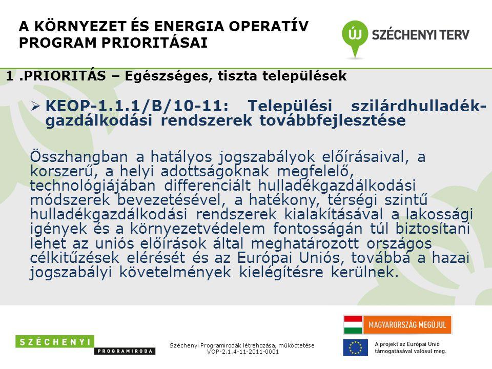 A KÖRNYEZET ÉS ENERGIA OPERATÍV PROGRAM PRIORITÁSAI Széchenyi Programirodák létrehozása, működtetése VOP-2.1.4-11-2011-0001 1.PRIORITÁS – Egészséges, tiszta települések  KEOP-1.1.1/B/10-11: Települési szilárdhulladék- gazdálkodási rendszerek továbbfejlesztése Összhangban a hatályos jogszabályok előírásaival, a korszerű, a helyi adottságoknak megfelelő, technológiájában differenciált hulladékgazdálkodási módszerek bevezetésével, a hatékony, térségi szintű hulladékgazdálkodási rendszerek kialakításával a lakossági igények és a környezetvédelem fontosságán túl biztosítani lehet az uniós előírások által meghatározott országos célkitűzések elérését és az Európai Uniós, továbbá a hazai jogszabályi követelmények kielégítésre kerülnek.