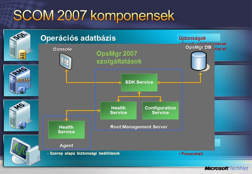Operációs adatbázis - Üzemeltetésé adattár - Konfigurációs adattár Újdonságok • Egyedi adatbázisnevek •Telepítés SQL Script-el Root Management Server - Az első telepített menedzsment szerver egy menedzsment csoportban - A SCOM konfiguráció menedzsment központja - Magas rendelkezésre állás Management Server - Az ügynököknek konfigurációs adatokat küld - Az ügynököktől esemény és teljesítmény adatokat kap - Megegyezik a MOM 2005-ös szereppel Konzol - Azonos az adminisztrátorok és operátorok számára - Szerep alapú biztonsági beállítások Újdonságok • Egységes konzol • Powershell OpsMgr 2007 szolgáltatások