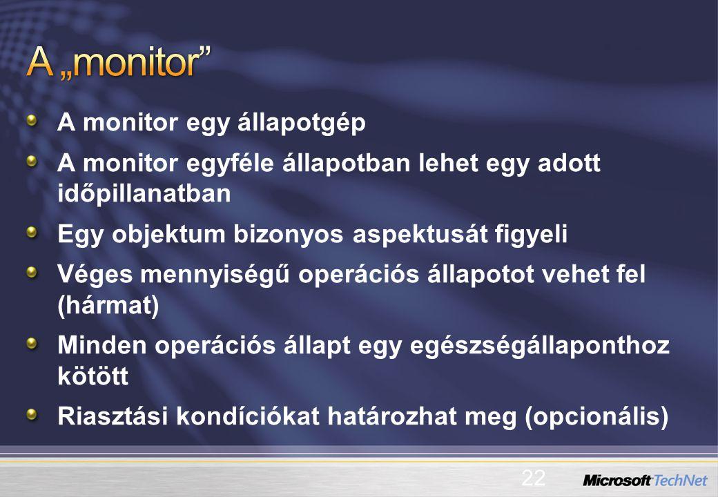 A monitor egy állapotgép A monitor egyféle állapotban lehet egy adott időpillanatban Egy objektum bizonyos aspektusát figyeli Véges mennyiségű operációs állapotot vehet fel (hármat) Minden operációs állapt egy egészségállaponthoz kötött Riasztási kondíciókat határozhat meg (opcionális) 22