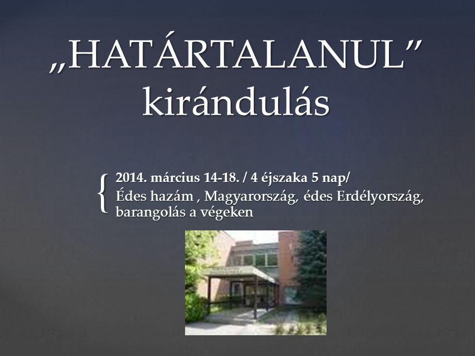 """{ """" """"HATÁRTALANUL"""" kirándulás 2014. március 14-18. / 4 éjszaka 5 nap/ Édes hazám, Magyarország, édes Erdélyország, barangolás a végeken"""