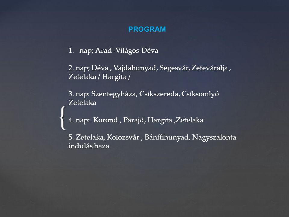 { PROGRAM 1.nap; Arad -Világos-Déva 2. nap; Déva, Vajdahunyad, Segesvár, Zeteváralja, Zetelaka / Hargita / 3. nap: Szentegyháza, Csíkszereda, Csíksoml