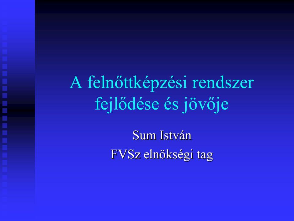 A felnőttképzési rendszer fejlődése és jövője Sum István FVSz elnökségi tag
