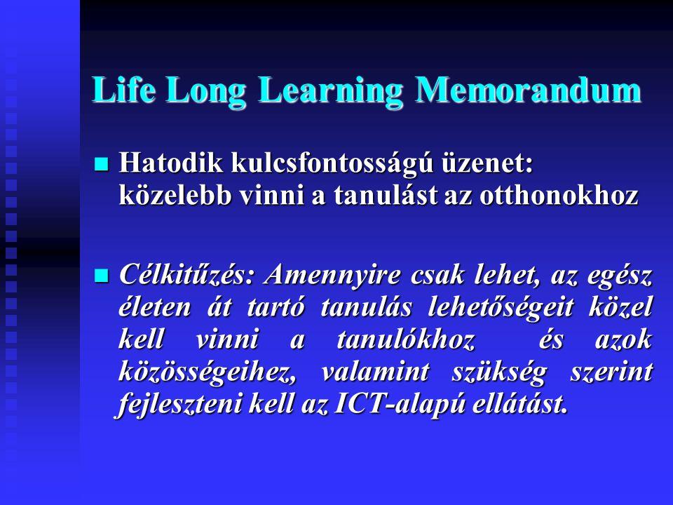 Life Long Learning Memorandum  Hatodik kulcsfontosságú üzenet: közelebb vinni a tanulást az otthonokhoz  Célkitűzés: Amennyire csak lehet, az egész életen át tartó tanulás lehetőségeit közel kell vinni a tanulókhoz és azok közösségeihez, valamint szükség szerint fejleszteni kell az ICT-alapú ellátást.