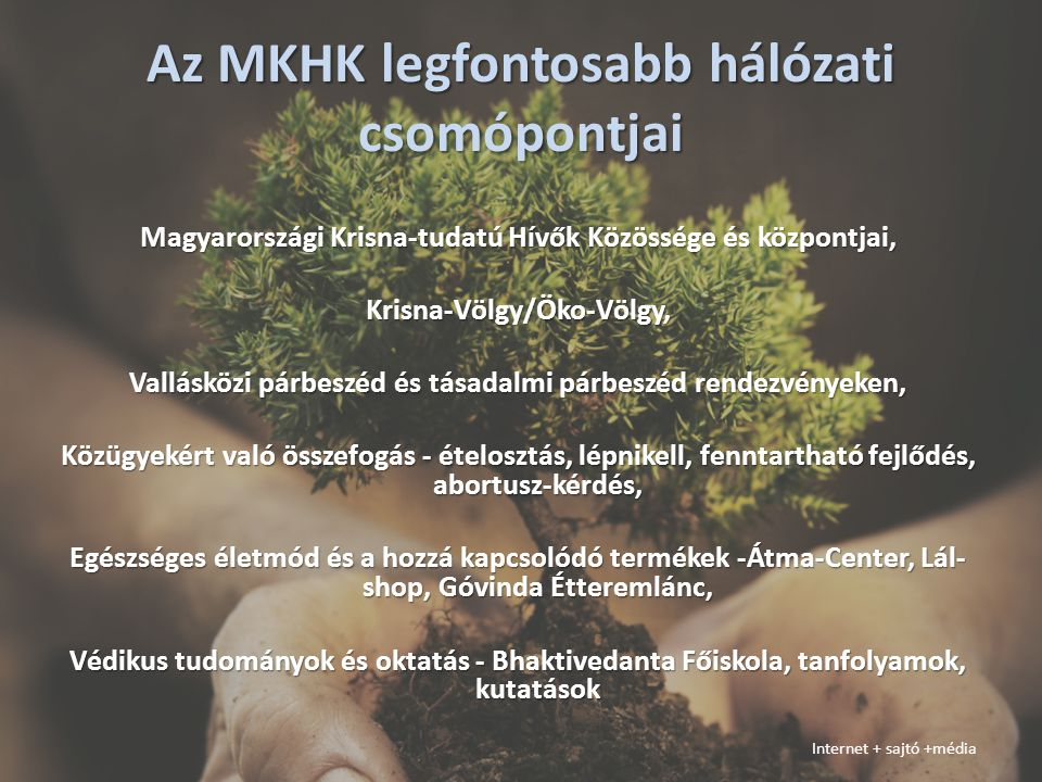 Az MKHK legfontosabb hálózati csomópontjai Magyarországi Krisna-tudatú Hívők Közössége és központjai, Krisna-Völgy/Öko-Völgy, Vallásközi párbeszéd és tásadalmi párbeszéd rendezvényeken, Közügyekért való összefogás - ételosztás, lépnikell, fenntartható fejlődés, abortusz-kérdés, Egészséges életmód és a hozzá kapcsolódó termékek -Átma-Center, Lál- shop, Góvinda Étteremlánc, Védikus tudományok és oktatás - Bhaktivedanta Főiskola, tanfolyamok, kutatások Internet + sajtó +média