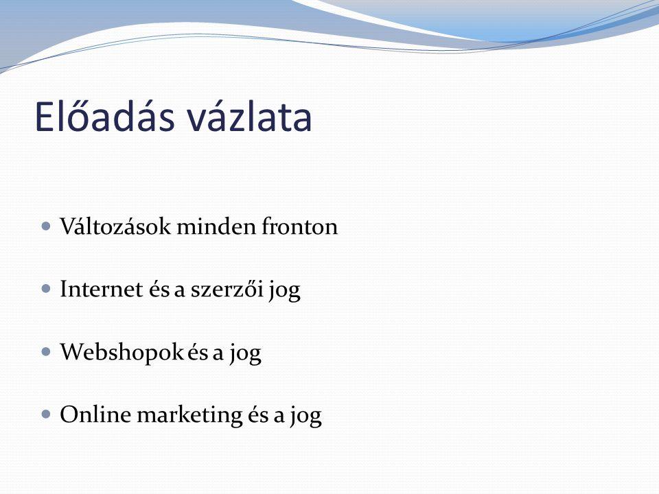 Előadás vázlata  Változások minden fronton  Internet és a szerzői jog  Webshopok és a jog  Online marketing és a jog