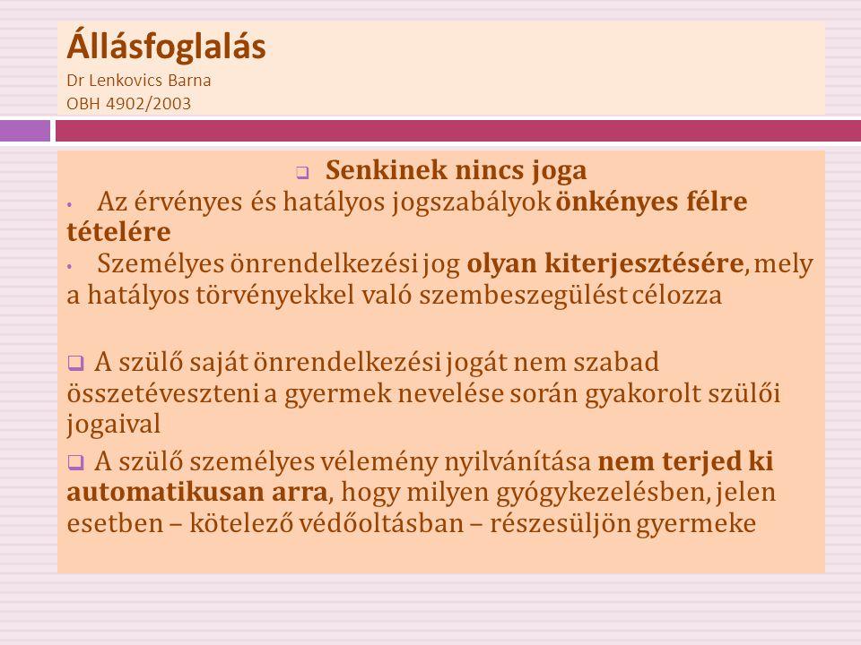 Állásfoglalás Dr Lenkovics Barna OBH 4902/2003  Az a szülő, aki orvosi javallat és a törvényi kötelezettség ellenére nem engedi beadni a kötelező védőoltást megfosztja gyermekét az Alkotmányban deklarált testi, lelki egészséghez való jogától, ill.