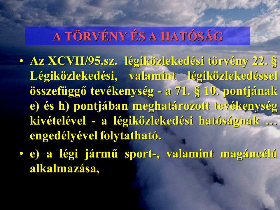 A TÖRVÉNY ÉS A HATÓSÁG •Az XCVII/95.sz. légiközlekedési törvény 22. § Légiközlekedési, valamint légiközlekedéssel összefüggő tevékenység - a 71. § 10.
