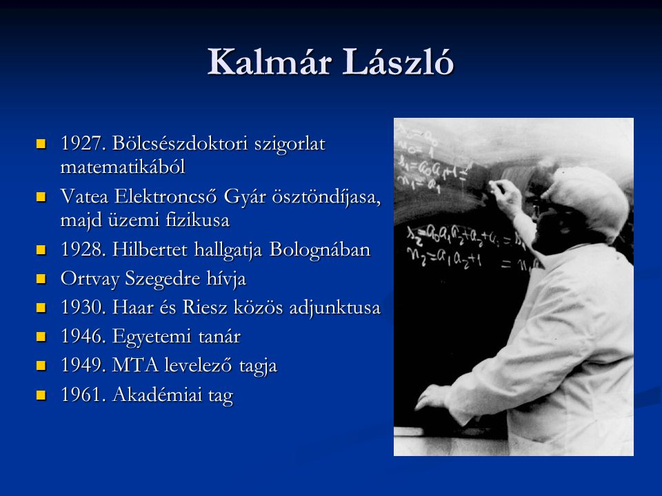 Kalmár László  1927. Bölcsészdoktori szigorlat matematikából  Vatea Elektroncső Gyár ösztöndíjasa, majd üzemi fizikusa  1928. Hilbertet hallgatja B