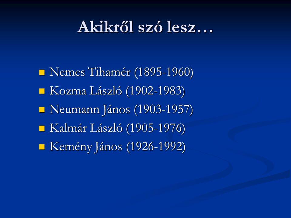 Akikről szó lesz…  Nemes Tihamér (1895-1960)  Kozma László (1902-1983)  Neumann János (1903-1957)  Kalmár László (1905-1976)  Kemény János (1926-