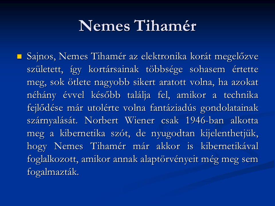 Nemes Tihamér  Sajnos, Nemes Tihamér az elektronika korát megelőzve született, így kortársainak többsége sohasem értette meg, sok ötlete nagyobb sike