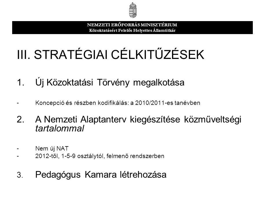 III. STRATÉGIAI CÉLKITŰZÉSEK 1.Új Közoktatási Törvény megalkotása -Koncepció és részben kodifikálás: a 2010/2011-es tanévben 2.A Nemzeti Alaptanterv k