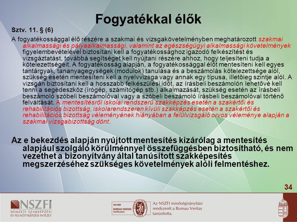 34 Fogyatékkal élők Sztv. 11. § (6) A fogyatékossággal élő részére a szakmai és vizsgakövetelményben meghatározott szakmai alkalmassági és pályaalkalm