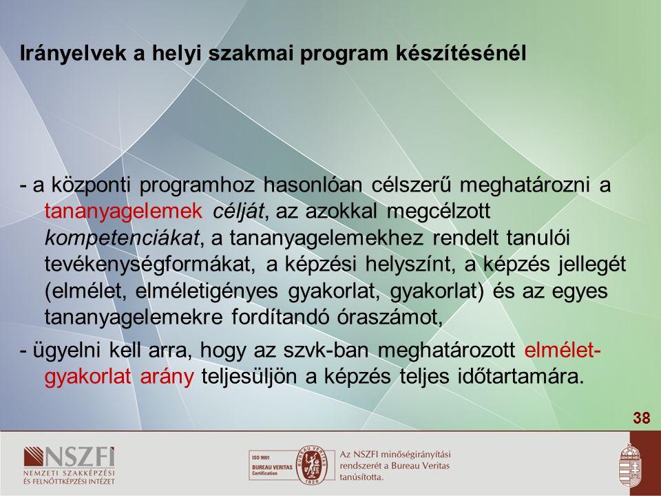 38 Irányelvek a helyi szakmai program készítésénél - a központi programhoz hasonlóan célszerű meghatározni a tananyagelemek célját, az azokkal megcélzott kompetenciákat, a tananyagelemekhez rendelt tanulói tevékenységformákat, a képzési helyszínt, a képzés jellegét (elmélet, elméletigényes gyakorlat, gyakorlat) és az egyes tananyagelemekre fordítandó óraszámot, - ügyelni kell arra, hogy az szvk-ban meghatározott elmélet- gyakorlat arány teljesüljön a képzés teljes időtartamára.