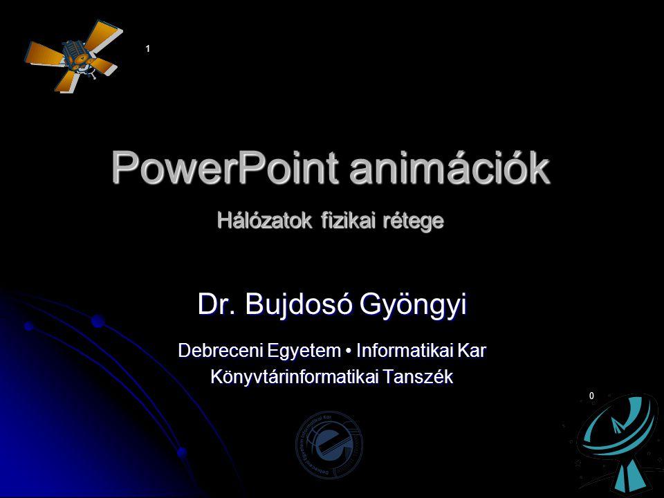 PowerPoint animációk Hálózatok fizikai rétege Dr. Bujdosó Gyöngyi Debreceni Egyetem • Informatikai Kar Könyvtárinformatikai Tanszék 1 0