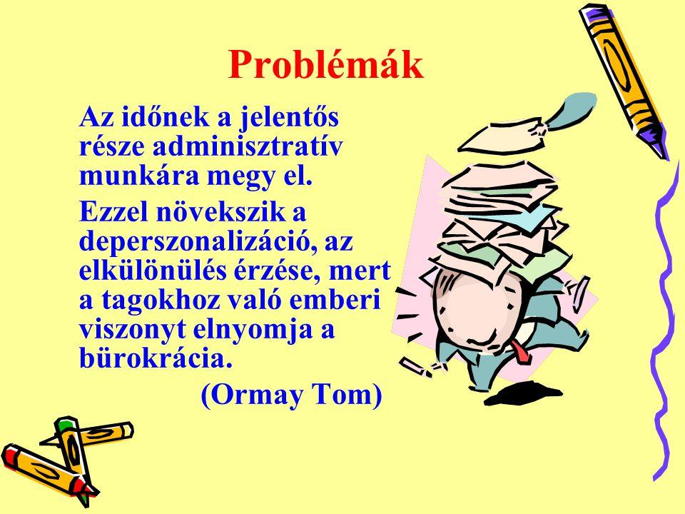 Problémák Az időnek a jelentős része adminisztratív munkára megy el. Ezzel növekszik a deperszonalizáció, az elkülönülés érzése, mert a tagokhoz való