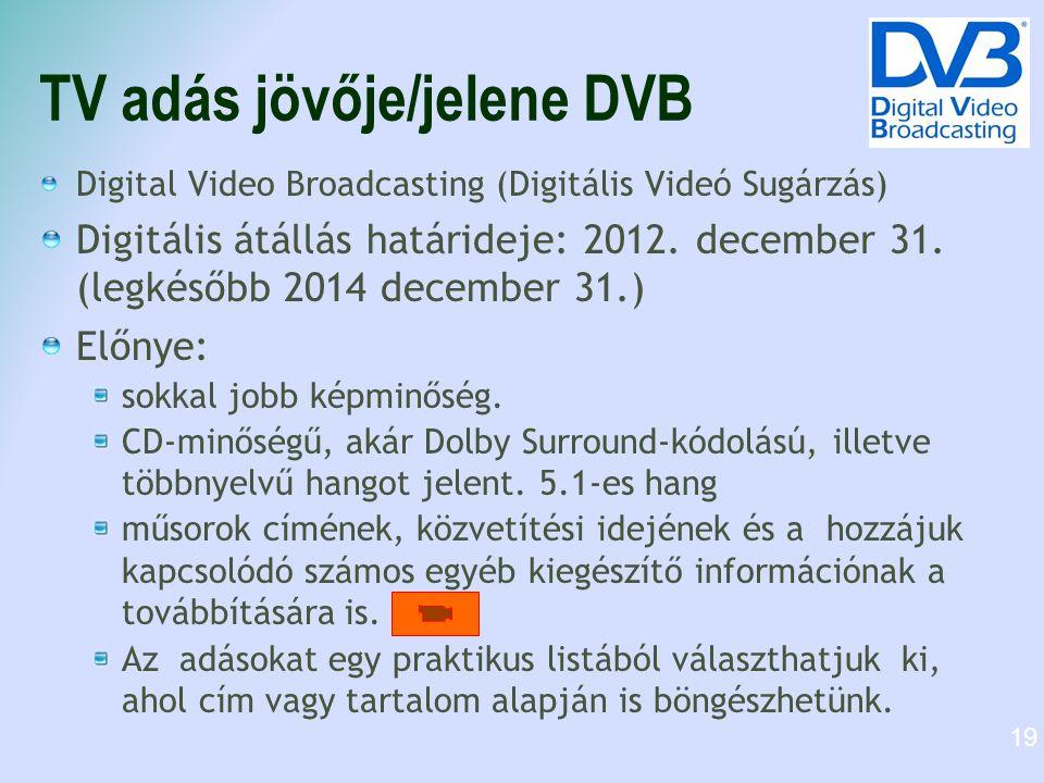 TV adás jövője/jelene DVB Digital Video Broadcasting (Digitális Videó Sugárzás) Digitális átállás határideje: 2012. december 31. (legkésőbb 2014 decem