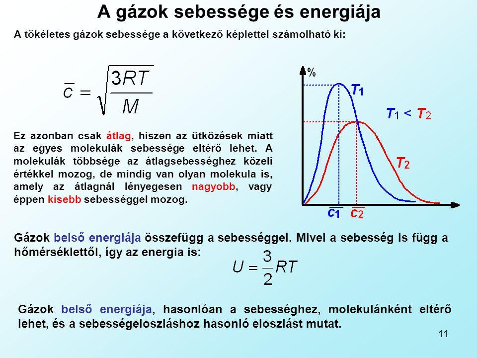 11 A gázok sebessége és energiája A tökéletes gázok sebessége a következő képlettel számolható ki: Ez azonban csak átlag, hiszen az ütközések miatt az egyes molekulák sebessége eltérő lehet.
