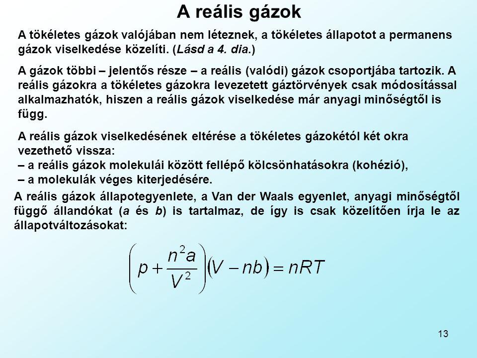 13 A reális gázok A tökéletes gázok valójában nem léteznek, a tökéletes állapotot a permanens gázok viselkedése közelíti. (Lásd a 4. dia.) A gázok töb