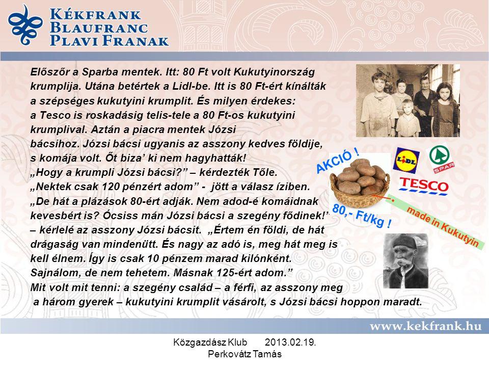 Közgazdász Klub 2013.02.19. Perkovátz Tamás Előszőr a Sparba mentek. Itt: 80 Ft volt Kukutyinország krumplija. Utána betértek a Lidl-be. Itt is 80 Ft-
