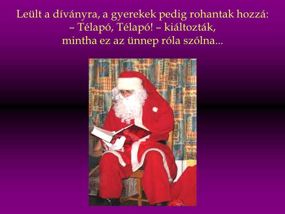 Egyszer csak belépett a szobába egy nagydarab, kövér, piros ruhás, fehér szakállas ember azt kiabálva: – Ho-ho-hó!