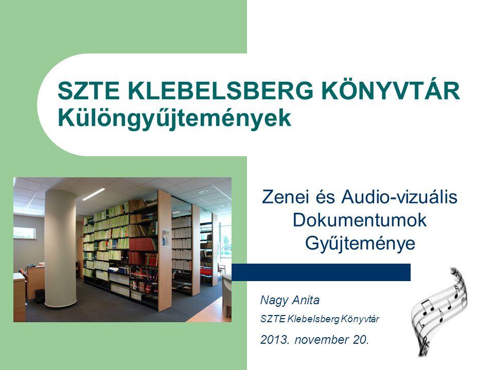 SZTE KLEBELSBERG KÖNYVTÁR Különgyűjtemények Zenei és Audio-vizuális Dokumentumok Gyűjteménye Nagy Anita SZTE Klebelsberg Könyvtár 2013.
