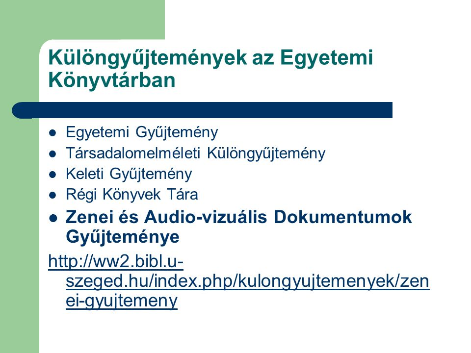 Különgyűjtemények az Egyetemi Könyvtárban  Egyetemi Gyűjtemény  Társadalomelméleti Különgyűjtemény  Keleti Gyűjtemény  Régi Könyvek Tára  Zenei és Audio-vizuális Dokumentumok Gyűjteménye http://ww2.bibl.u- szeged.hu/index.php/kulongyujtemenyek/zen ei-gyujtemeny