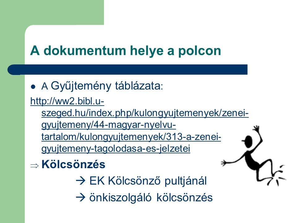 A dokumentum helye a polcon  A Gyűjtemény táblázata : http://ww2.bibl.u- szeged.hu/index.php/kulongyujtemenyek/zenei- gyujtemeny/44-magyar-nyelvu- tartalom/kulongyujtemenyek/313-a-zenei- gyujtemeny-tagolodasa-es-jelzetei  Kölcsönzés  EK Kölcsönző pultjánál  önkiszolgáló kölcsönzés