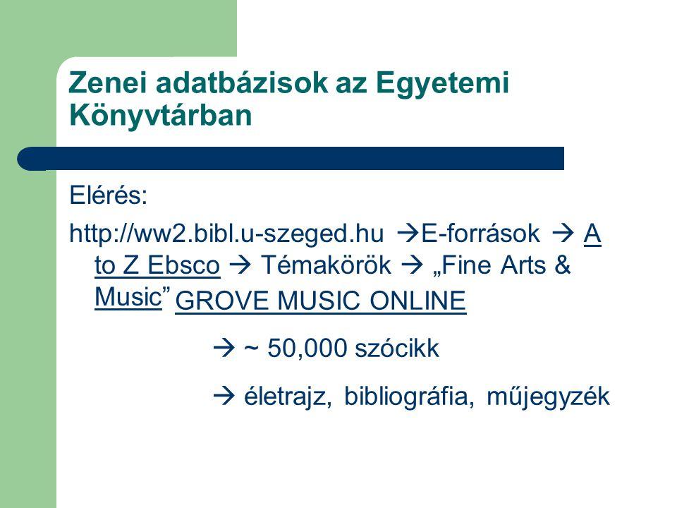 """Zenei adatbázisok az Egyetemi Könyvtárban Elérés: http://ww2.bibl.u-szeged.hu  E-források  A to Z Ebsco  Témakörök  """"Fine Arts & Music A to Z Ebsco Music GROVE MUSIC ONLINE  ~ 50,000 szócikk  életrajz, bibliográfia, műjegyzék"""
