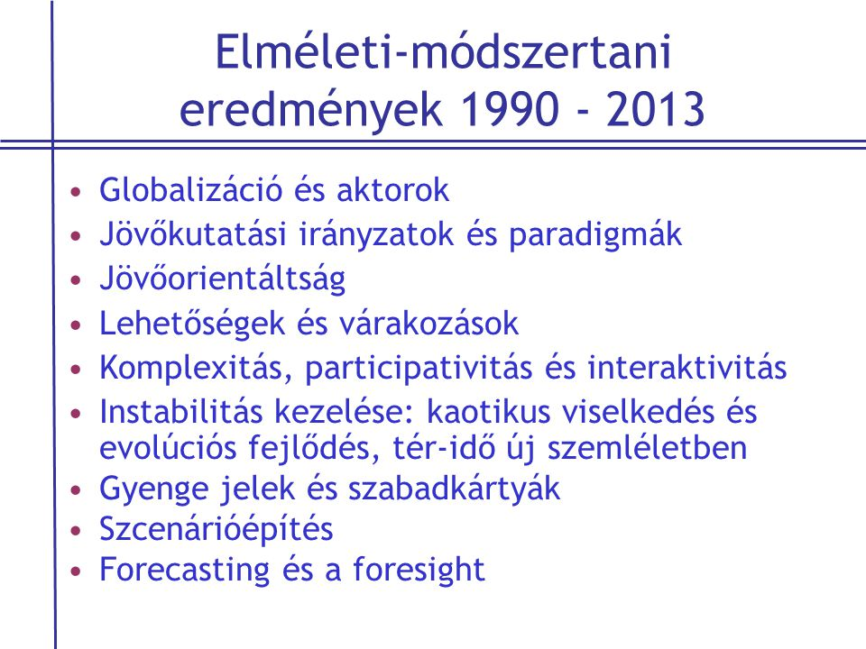 Elméleti-módszertani eredmények 1990 - 2013 •Globalizáció és aktorok •Jövőkutatási irányzatok és paradigmák •Jövőorientáltság •Lehetőségek és várakozá