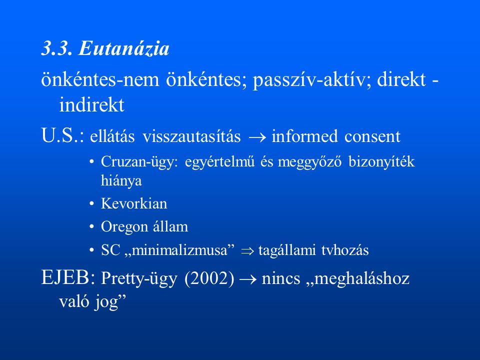 3.3. Eutanázia önkéntes-nem önkéntes; passzív-aktív; direkt - indirekt U.S.: ellátás visszautasítás  informed consent •Cruzan-ügy: egyértelmű és megg