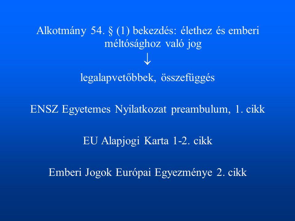 Alkotmány 54. § (1) bekezdés: élethez és emberi méltósághoz való jog  legalapvetőbbek, összefüggés ENSZ Egyetemes Nyilatkozat preambulum, 1. cikk EU