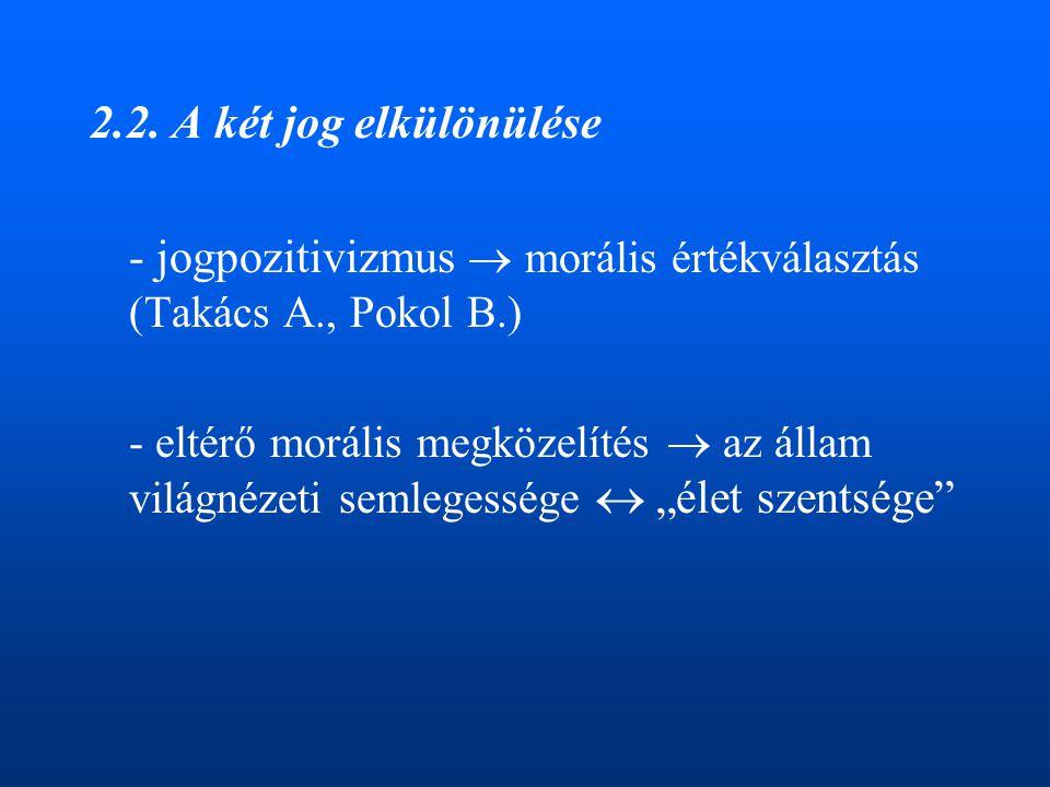 2.2. A két jog elkülönülése - jogpozitivizmus  morális értékválasztás (Takács A., Pokol B.) - eltérő morális megközelítés  az állam világnézeti seml