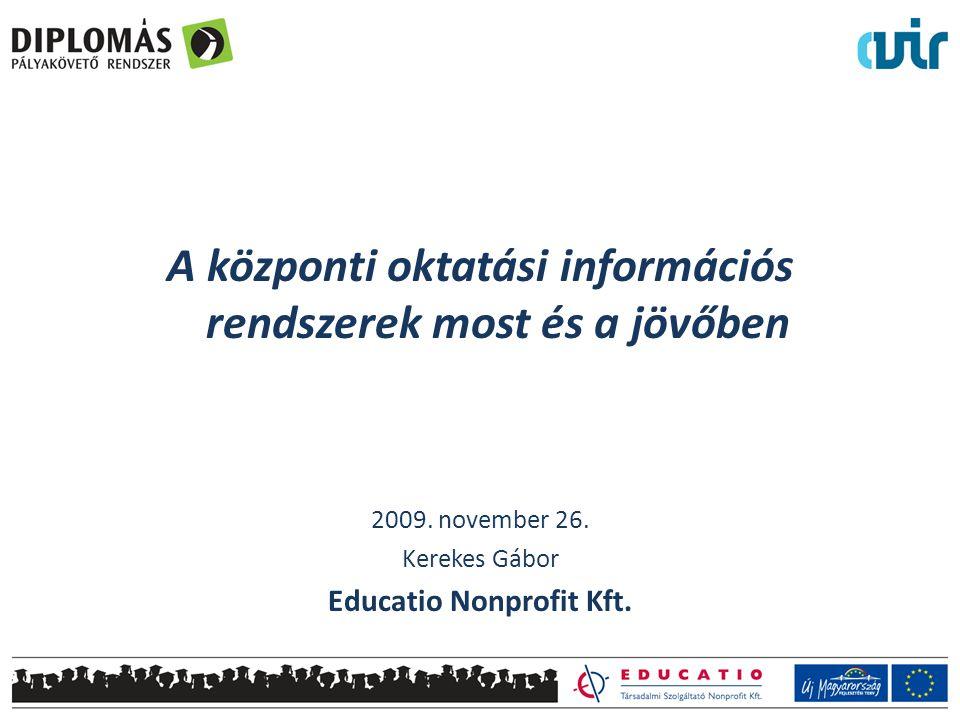 A központi oktatási információs rendszerek most és a jövőben 2009. november 26. Kerekes Gábor Educatio Nonprofit Kft.