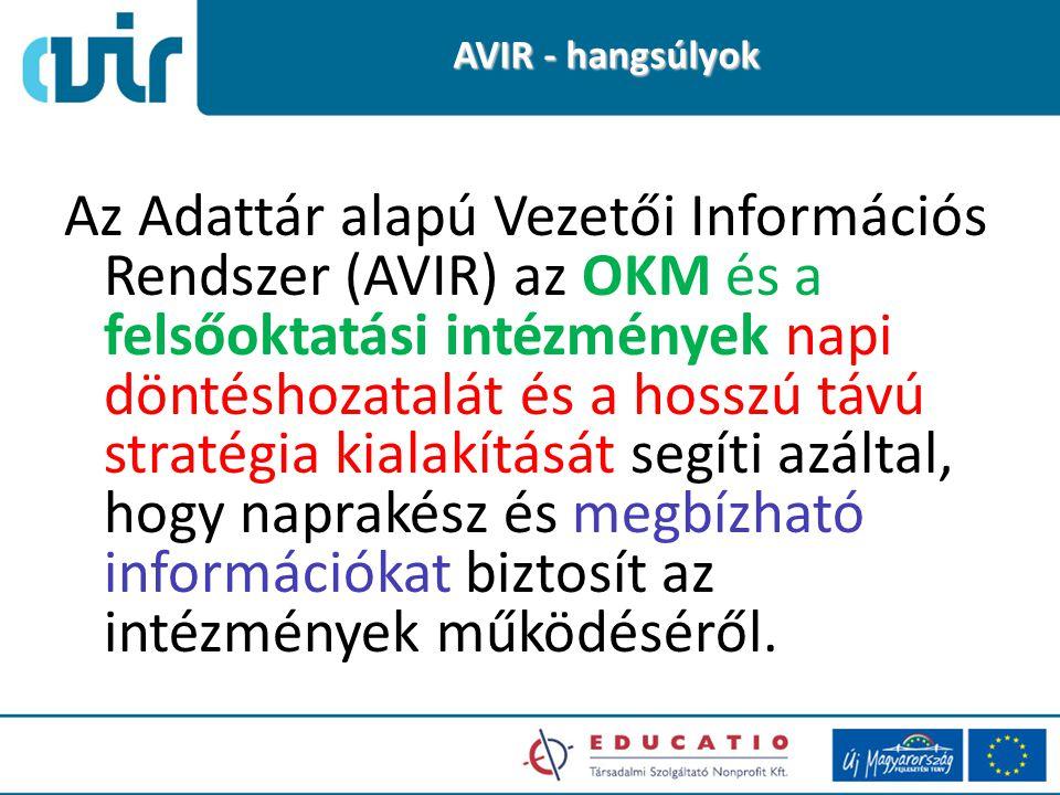 AVIR - hangsúlyok Az Adattár alapú Vezetői Információs Rendszer (AVIR) az OKM és a felsőoktatási intézmények napi döntéshozatalát és a hosszú távú stratégia kialakítását segíti azáltal, hogy naprakész és megbízható információkat biztosít az intézmények működéséről.