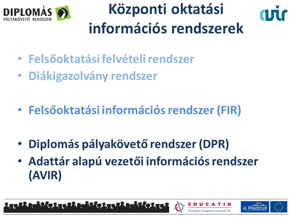 • Felsőoktatási felvételi rendszer • Diákigazolvány rendszer • Felsőoktatási információs rendszer (FIR) • Diplomás pályakövető rendszer (DPR) • Adattár alapú vezetői információs rendszer (AVIR) Központi oktatási információs rendszerek