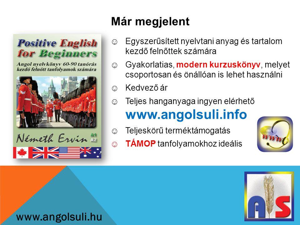 Már megjelent www.angolsuli.hu ☺Egyszerűsített nyelvtani anyag és tartalom kezdő felnőttek számára ☺Gyakorlatias, modern kurzuskönyv, melyet csoportosan és önállóan is lehet használni ☺Kedvező ár ☺Teljes hanganyaga ingyen elérhető www.angolsuli.info ☺Teljeskörű terméktámogatás ☺TÁMOP tanfolyamokhoz ideális
