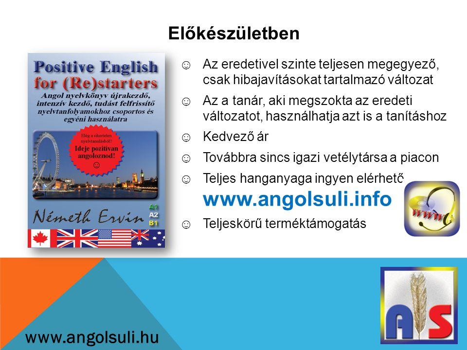 Előkészületben www.angolsuli.hu ☺Az eredetivel szinte teljesen megegyező, csak hibajavításokat tartalmazó változat ☺Az a tanár, aki megszokta az eredeti változatot, használhatja azt is a tanításhoz ☺Kedvező ár ☺Továbbra sincs igazi vetélytársa a piacon ☺Teljes hanganyaga ingyen elérhető www.angolsuli.info ☺Teljeskörű terméktámogatás