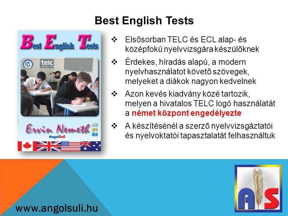 Best English Tests www.angolsuli.hu  Elsősorban TELC és ECL alap- és középfokú nyelvvizsgára készülőknek  Érdekes, híradás alapú, a modern nyelvhasználatot követő szövegek, melyeket a diákok nagyon kedvelnek  Azon kevés kiadvány közé tartozik, melyen a hivatalos TELC logó használatát a német központ engedélyezte  A készítésénél a szerző nyelvvizsgáztatói és nyelvoktatói tapasztalatát felhasználtuk