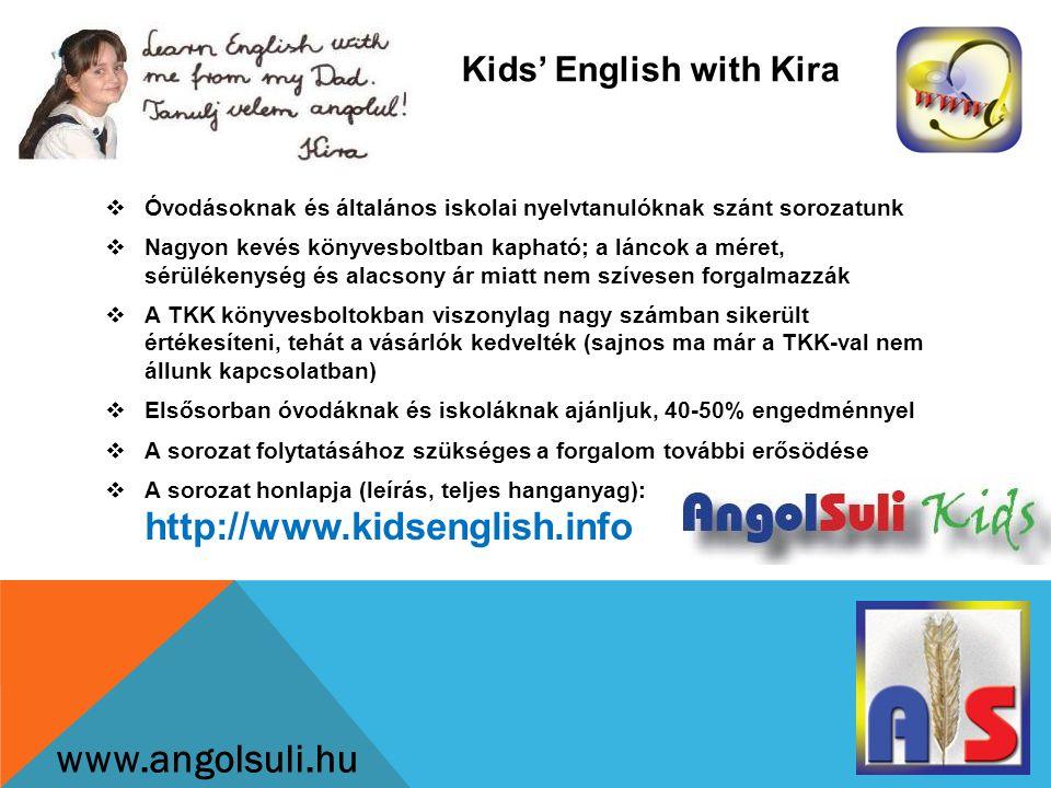 Kids' English with Kira www.angolsuli.hu  Óvodásoknak és általános iskolai nyelvtanulóknak szánt sorozatunk  Nagyon kevés könyvesboltban kapható; a láncok a méret, sérülékenység és alacsony ár miatt nem szívesen forgalmazzák  A TKK könyvesboltokban viszonylag nagy számban sikerült értékesíteni, tehát a vásárlók kedvelték (sajnos ma már a TKK-val nem állunk kapcsolatban)  Elsősorban óvodáknak és iskoláknak ajánljuk, 40-50% engedménnyel  A sorozat folytatásához szükséges a forgalom további erősödése  A sorozat honlapja (leírás, teljes hanganyag): http://www.kidsenglish.info