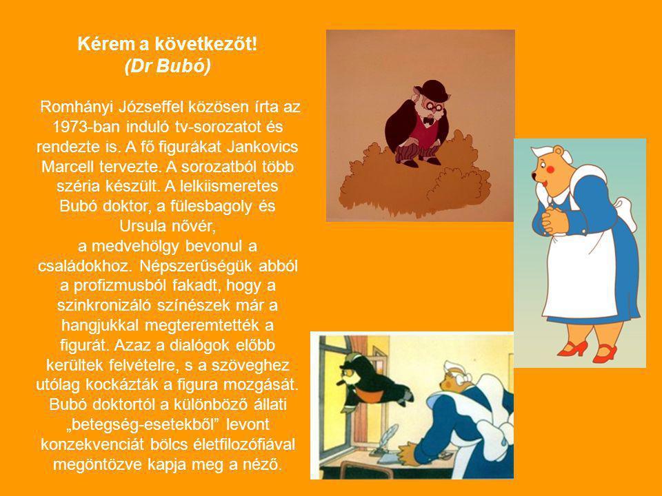 Kérem a következőt! (Dr Bubó) Romhányi Józseffel közösen írta az 1973-ban induló tv-sorozatot és rendezte is. A fő figurákat Jankovics Marcell tervezt