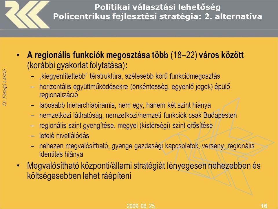 Dr. Faragó László 2009. 06. 25. 16 Politikai választási lehetőség Policentrikus fejlesztési stratégia: 2. alternatíva • A regionális funkciók megosztá