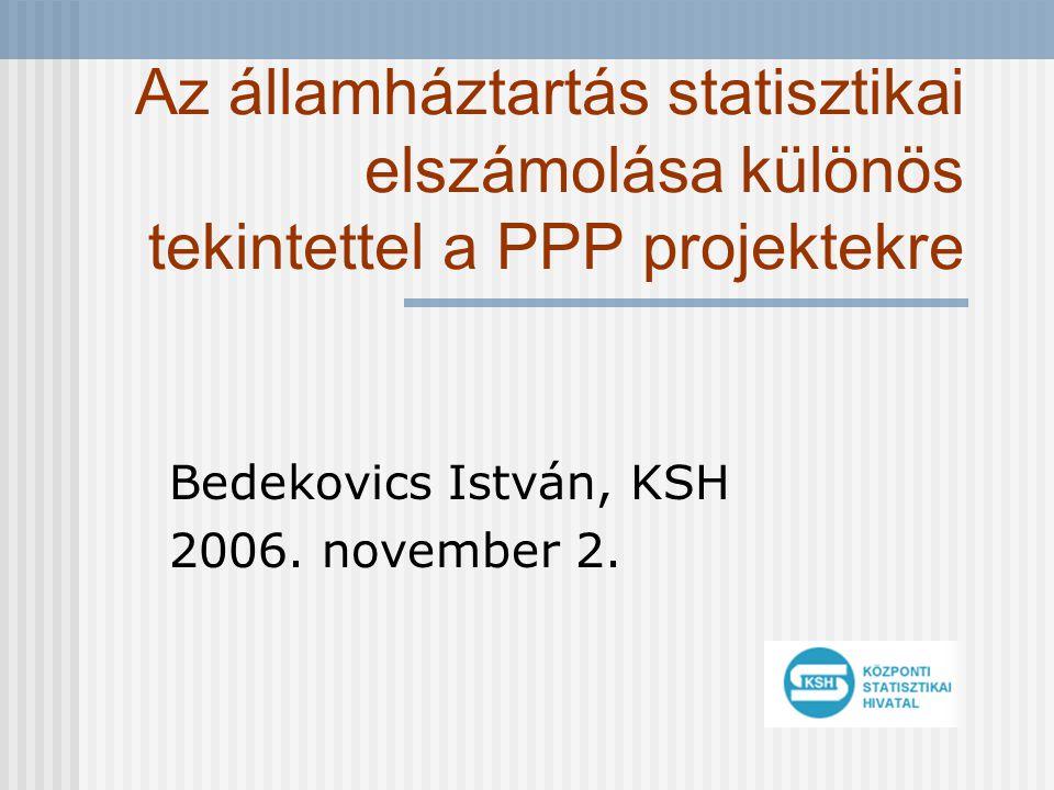 Az államháztartás statisztikai elszámolása különös tekintettel a PPP projektekre Bedekovics István, KSH 2006. november 2.