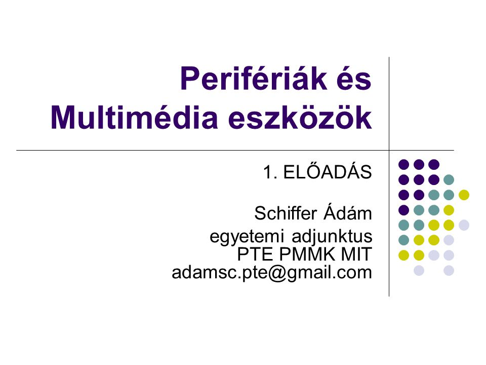 Perifériák és Multimédia eszközök 1. ELŐADÁS Schiffer Ádám egyetemi adjunktus PTE PMMK MIT adamsc.pte@gmail.com
