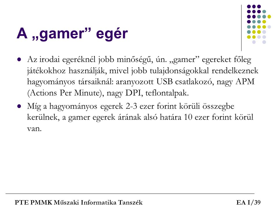 """A """"gamer"""" egér  Az irodai egeréknél jobb minőségű, ún. """"gamer"""" egereket főleg játékokhoz használják, mivel jobb tulajdonságokkal rendelkeznek hagyomá"""