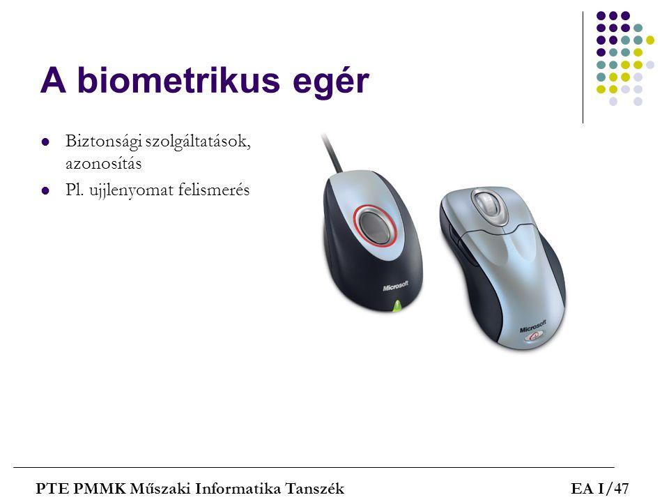 A biometrikus egér  Biztonsági szolgáltatások, azonosítás  Pl. ujjlenyomat felismerés PTE PMMK Műszaki Informatika TanszékEA I/47