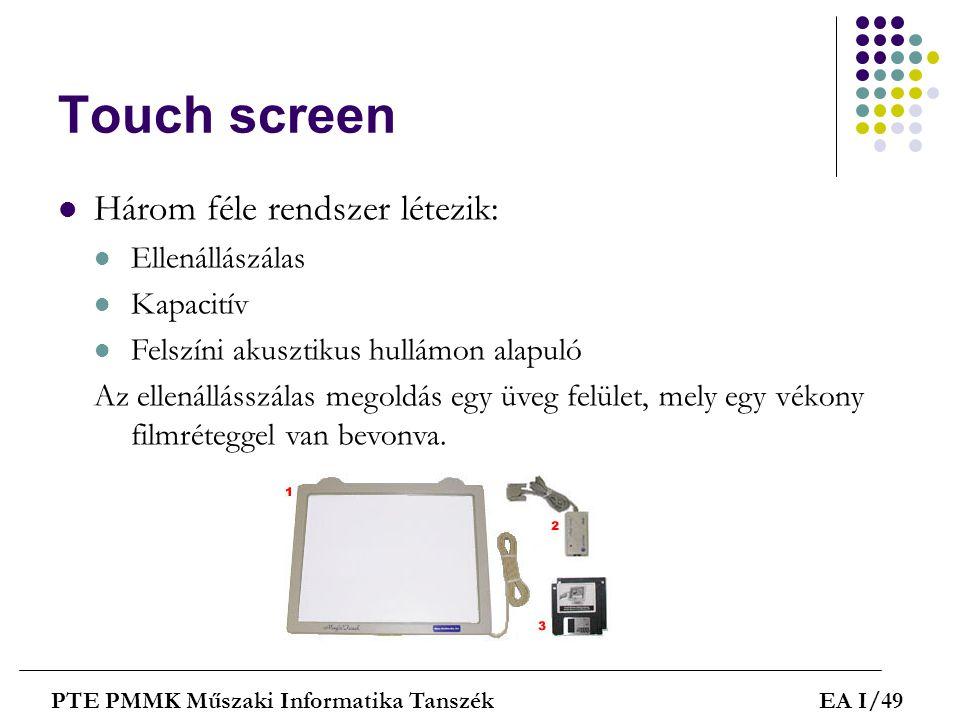 Touch screen PTE PMMK Műszaki Informatika TanszékEA I/49  Három féle rendszer létezik:  Ellenállászálas  Kapacitív  Felszíni akusztikus hullámon a